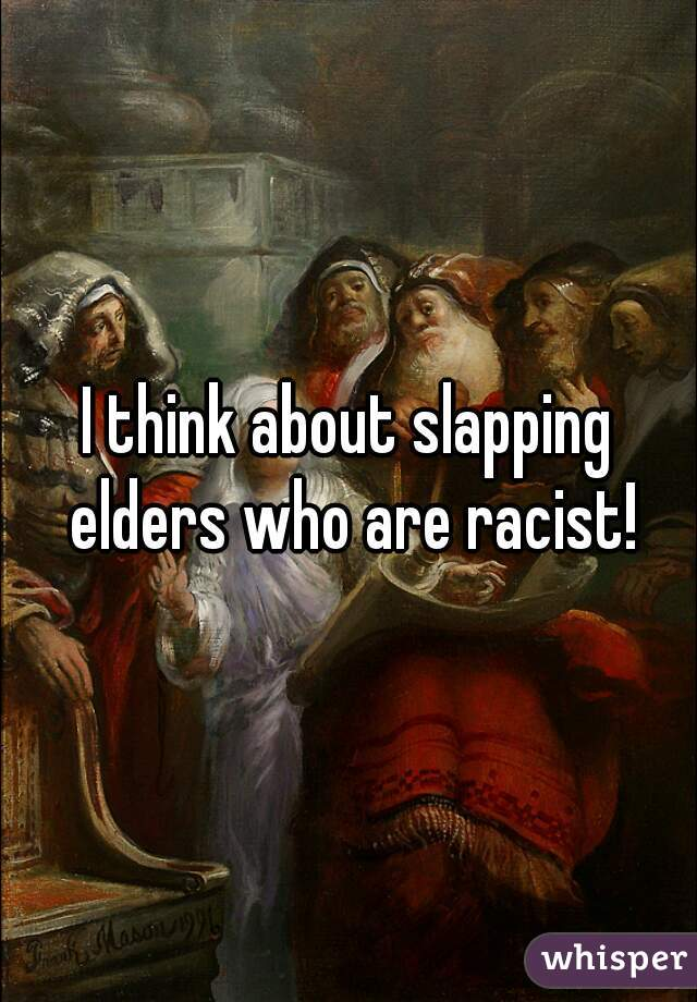 I think about slapping elders who are racist!