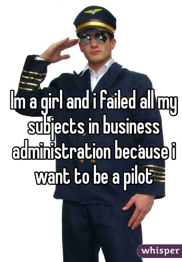 Im a girl and i failed all my subjects in business administration because i want to be a pilot