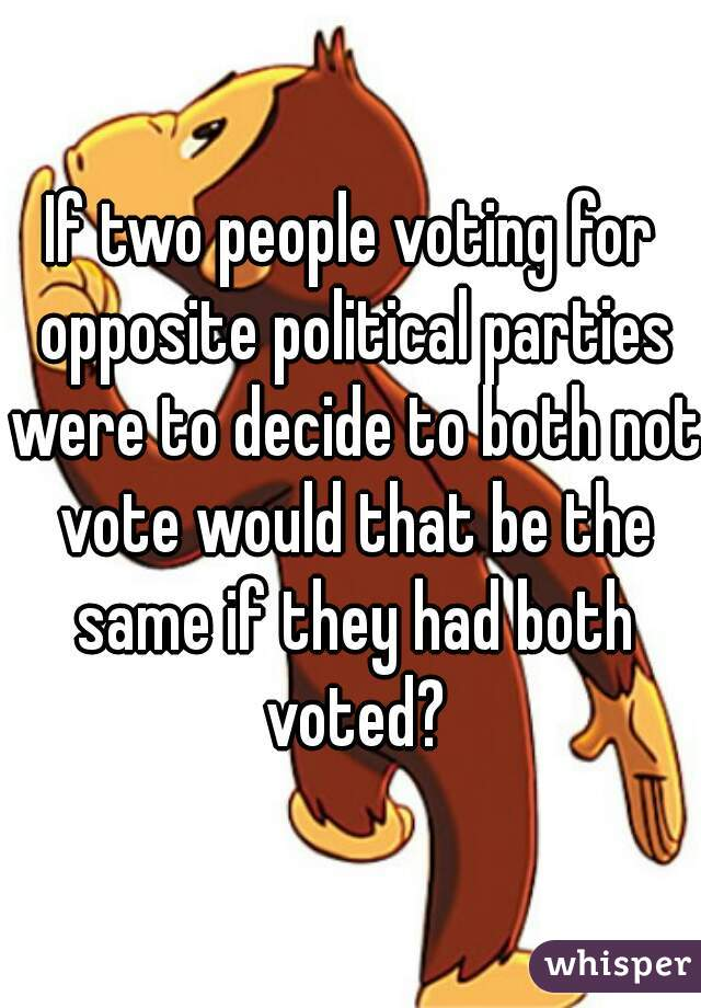 If two people voting for opposite political parties were to decide to both not vote would that be the same if they had both voted?