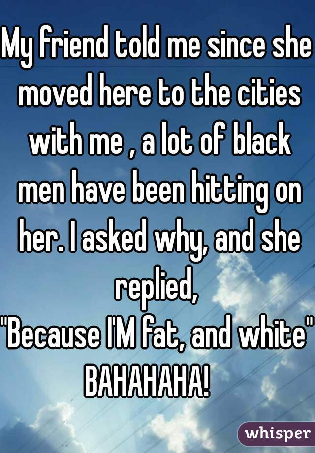 """My friend told me since she moved here to the cities with me , a lot of black men have been hitting on her. I asked why, and she replied,   """"Because I'M fat, and white"""" BAHAHAHA!"""