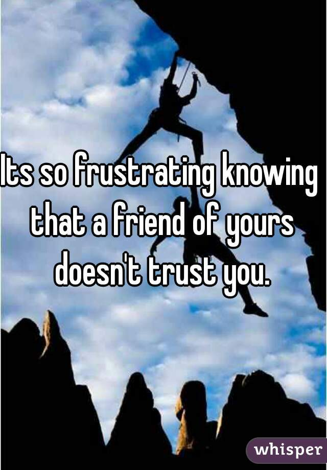 Its so frustrating knowing that a friend of yours doesn't trust you.