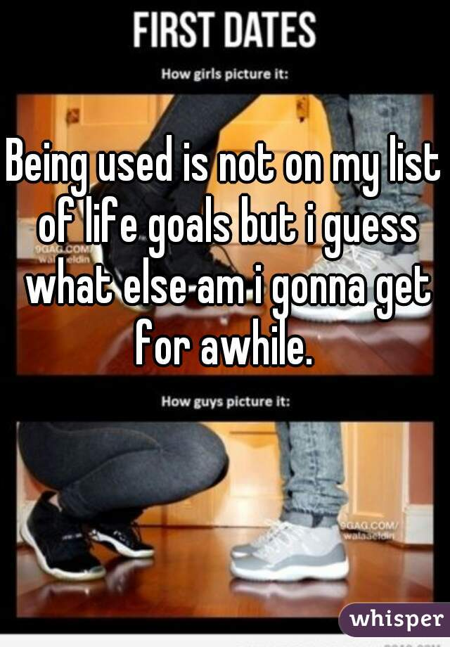 Being used is not on my list of life goals but i guess what else am i gonna get for awhile.