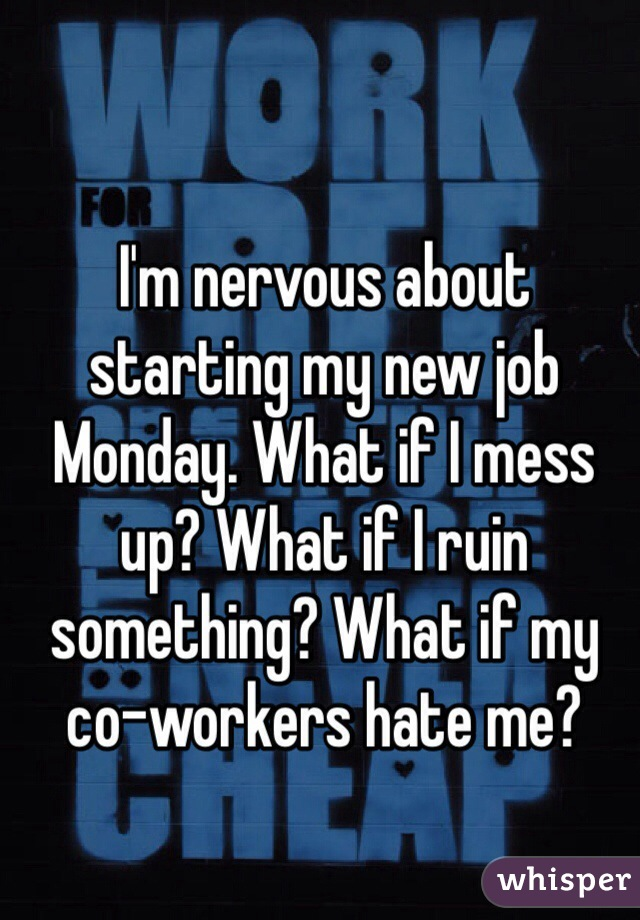 I'm nervous about starting my new job Monday. What if I mess up? What if I ruin something? What if my co-workers hate me?