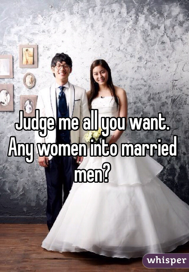 Judge me all you want. Any women into married men?