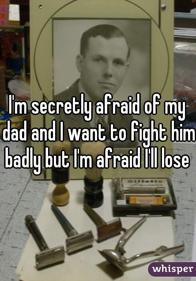 I'm secretly afraid of my dad and I want to fight him badly but I'm afraid I'll lose