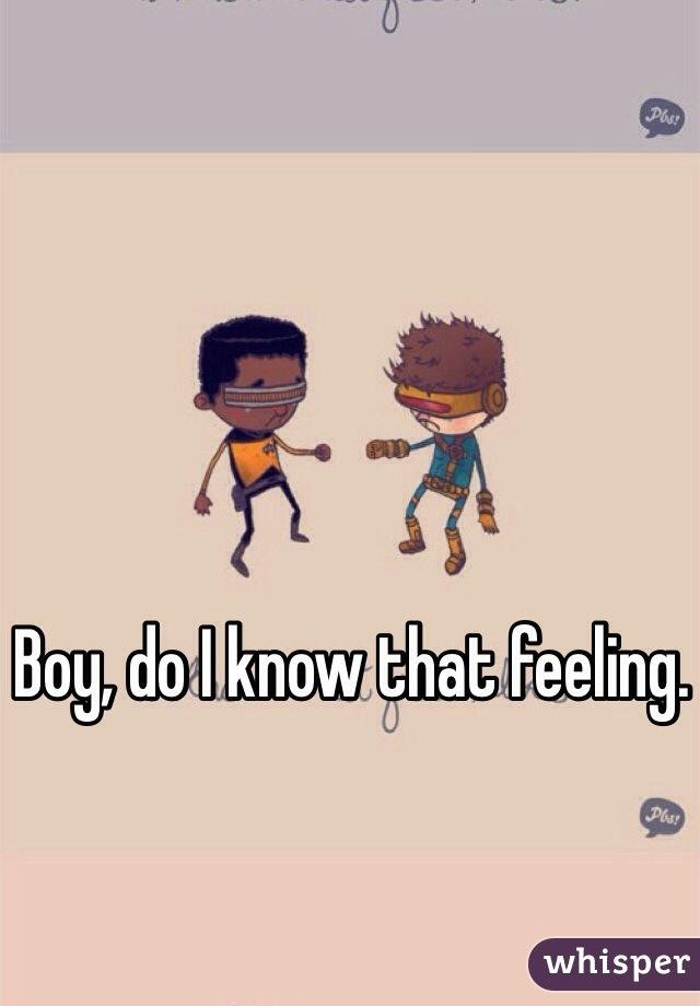Boy, do I know that feeling.