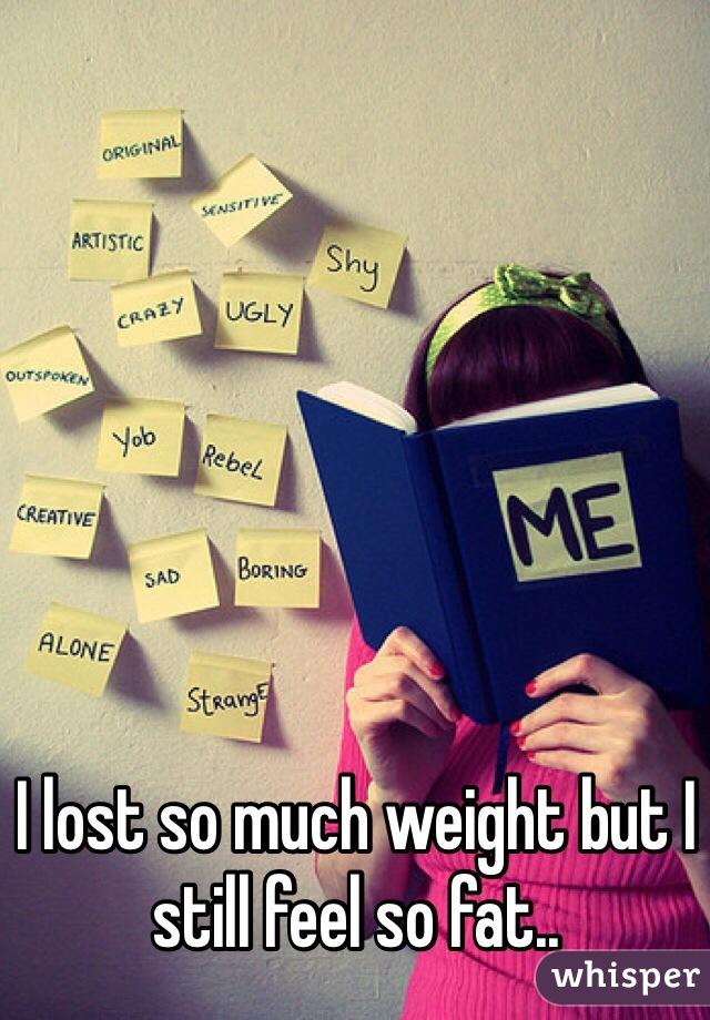 I lost so much weight but I still feel so fat..