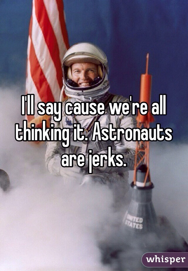 I'll say cause we're all thinking it. Astronauts are jerks.
