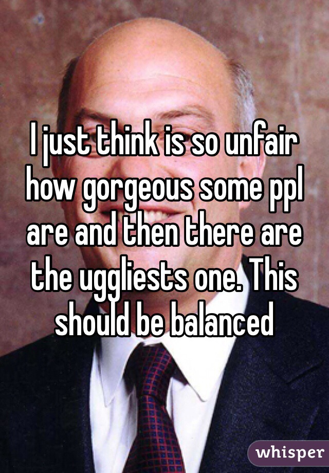 I just think is so unfair how gorgeous some ppl are and then there are the uggliests one. This should be balanced