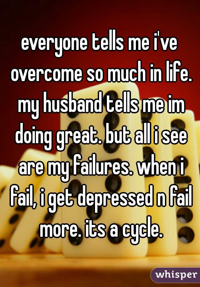 everyone tells me i've overcome so much in life. my husband tells me im doing great. but all i see are my failures. when i fail, i get depressed n fail more. its a cycle.