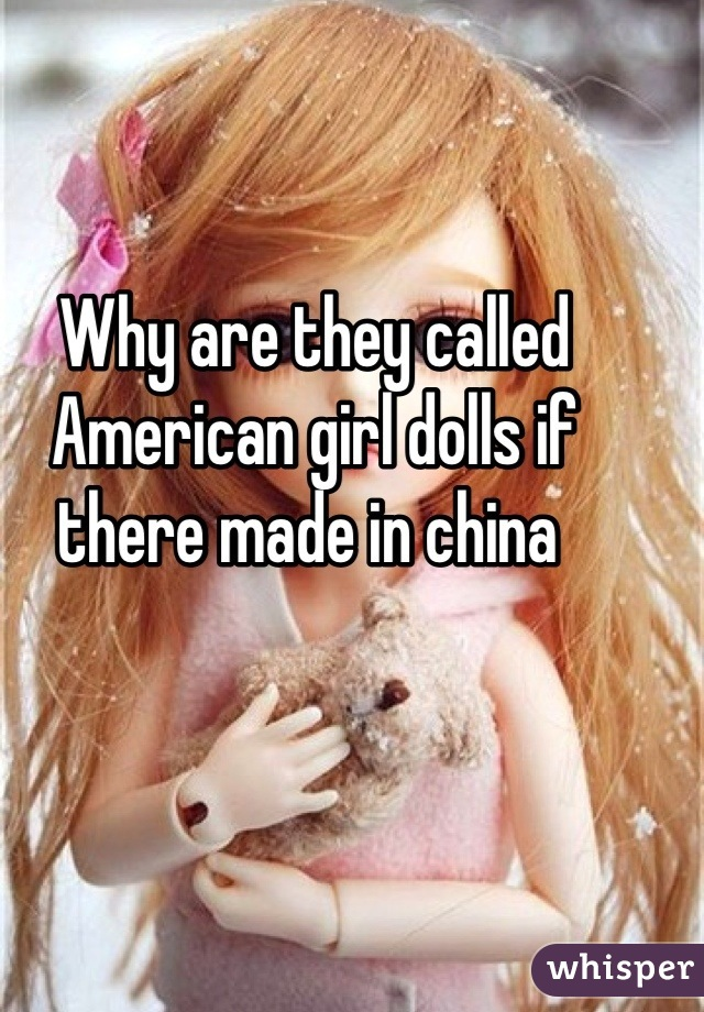 Why are they called American girl dolls if there made in china