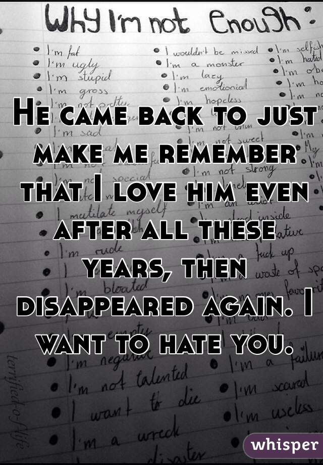 He came back to just make me remember that I love him even after all these years, then disappeared again. I want to hate you.