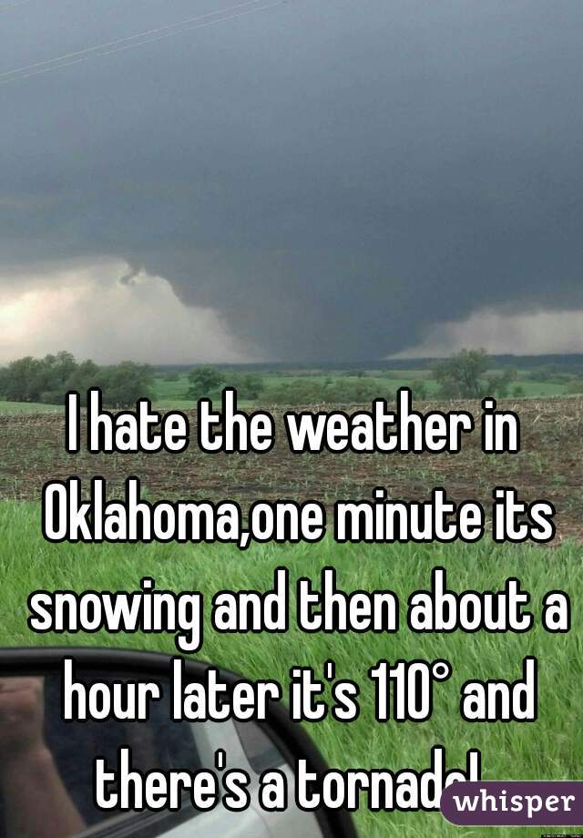 I hate the weather in Oklahoma,one minute its snowing and then about a hour later it's 110° and there's a tornado!