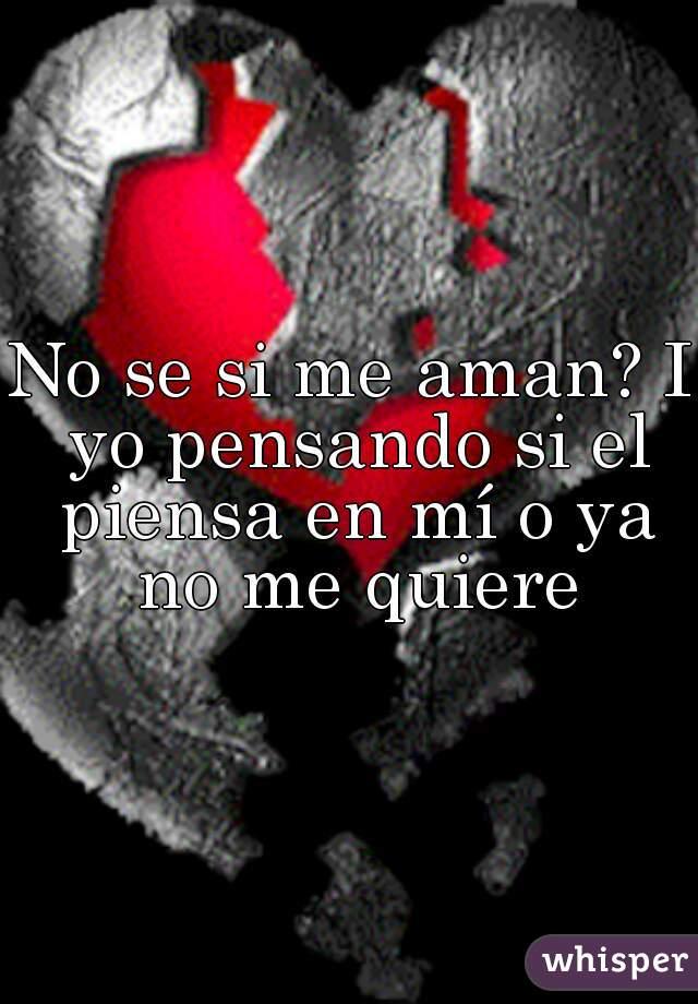 No se si me aman? I yo pensando si el piensa en mí o ya no me quiere