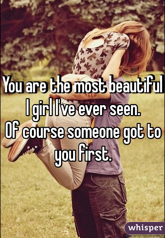 You are the most beautiful I girl I've ever seen. Of course someone got to you first.