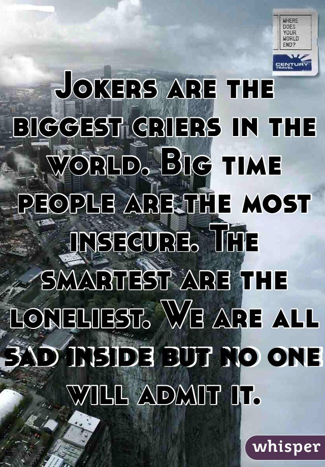 Jokers are the biggest criers in the world. Big time people are the most insecure. The smartest are the loneliest. We are all sad inside but no one will admit it.