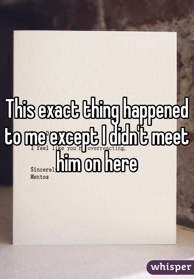 This exact thing happened to me except I didn't meet him on here