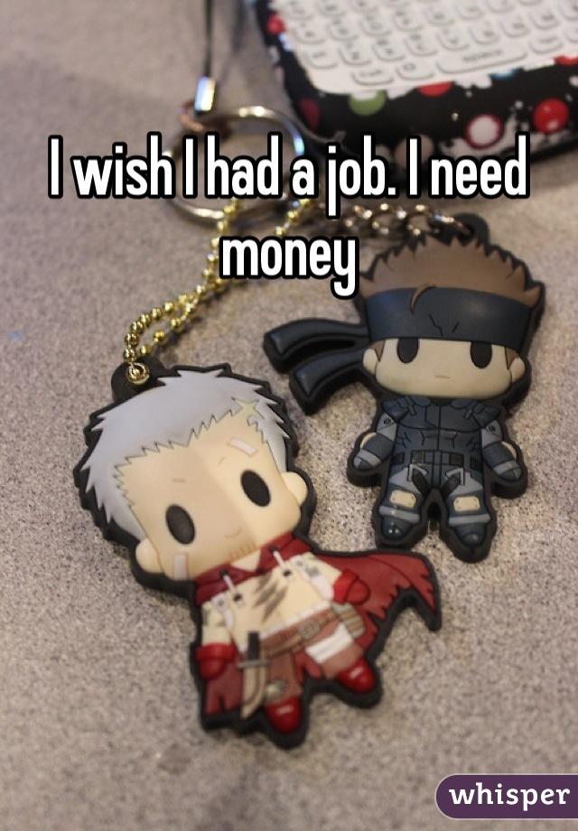 I wish I had a job. I need money