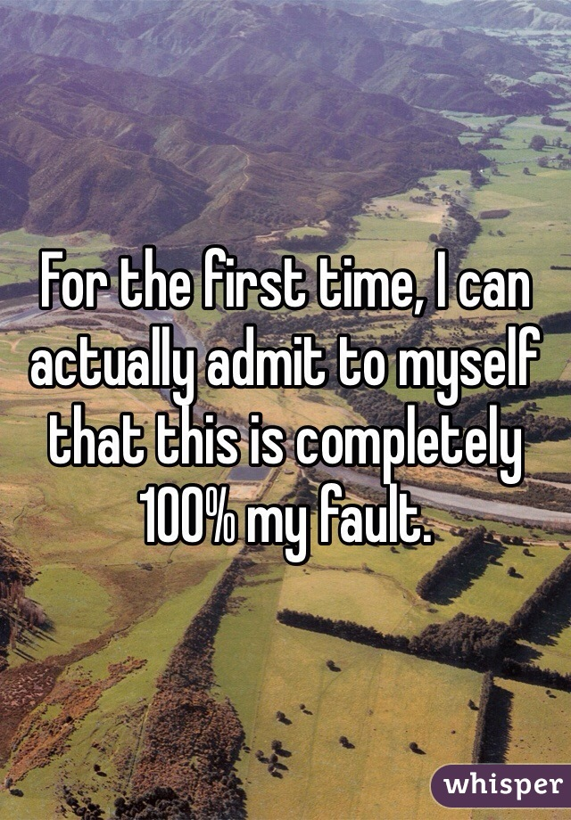 For the first time, I can actually admit to myself that this is completely 100% my fault.