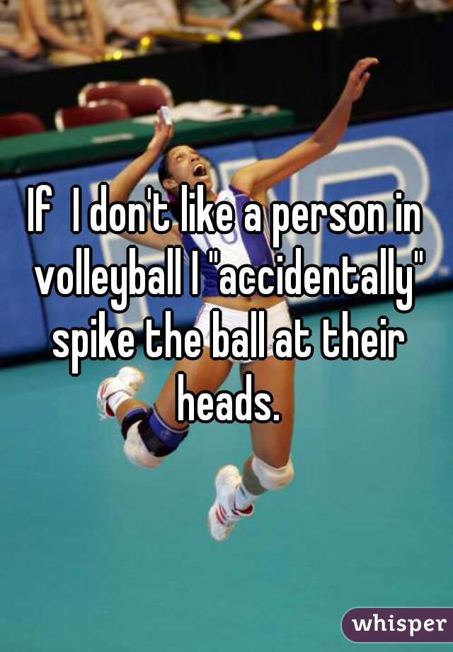 "If  I don't like a person in volleyball I ""accidentally"" spike the ball at their heads."