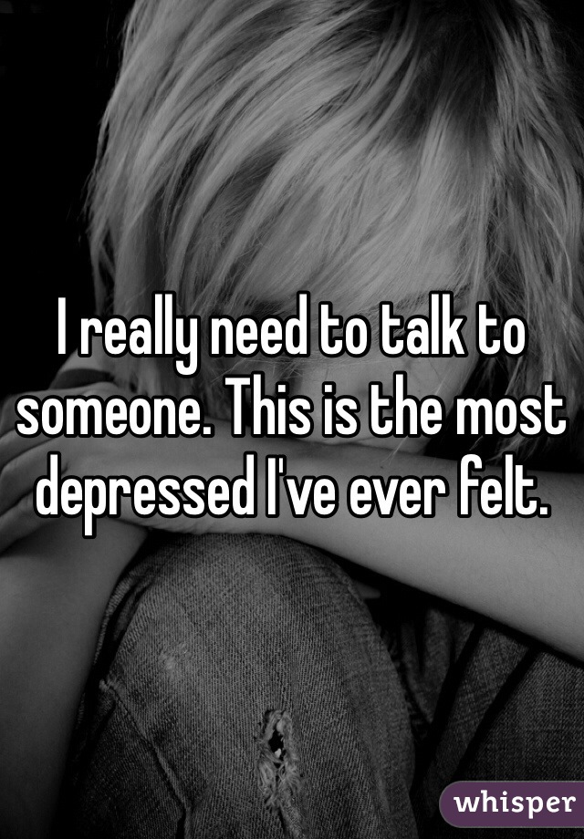 I really need to talk to someone. This is the most depressed I've ever felt.