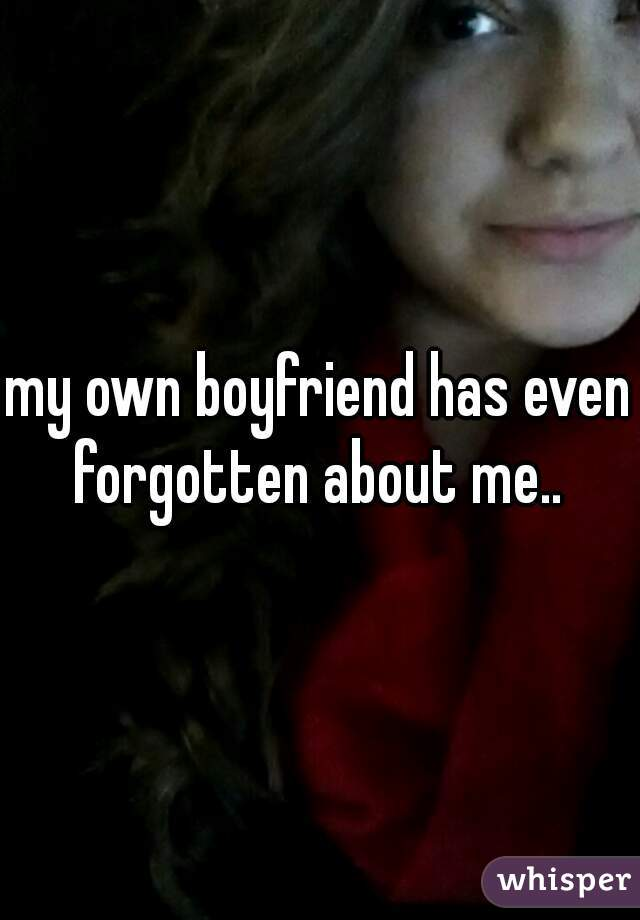 my own boyfriend has even forgotten about me..