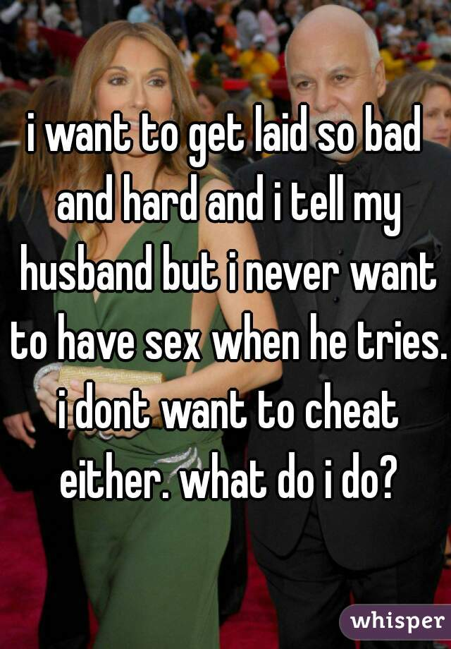i want to get laid so bad and hard and i tell my husband but i never want to have sex when he tries. i dont want to cheat either. what do i do?