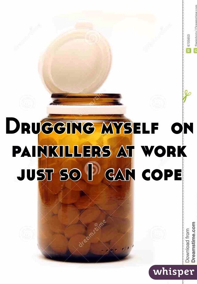 Drugging myself  on painkillers at work just so I  can cope