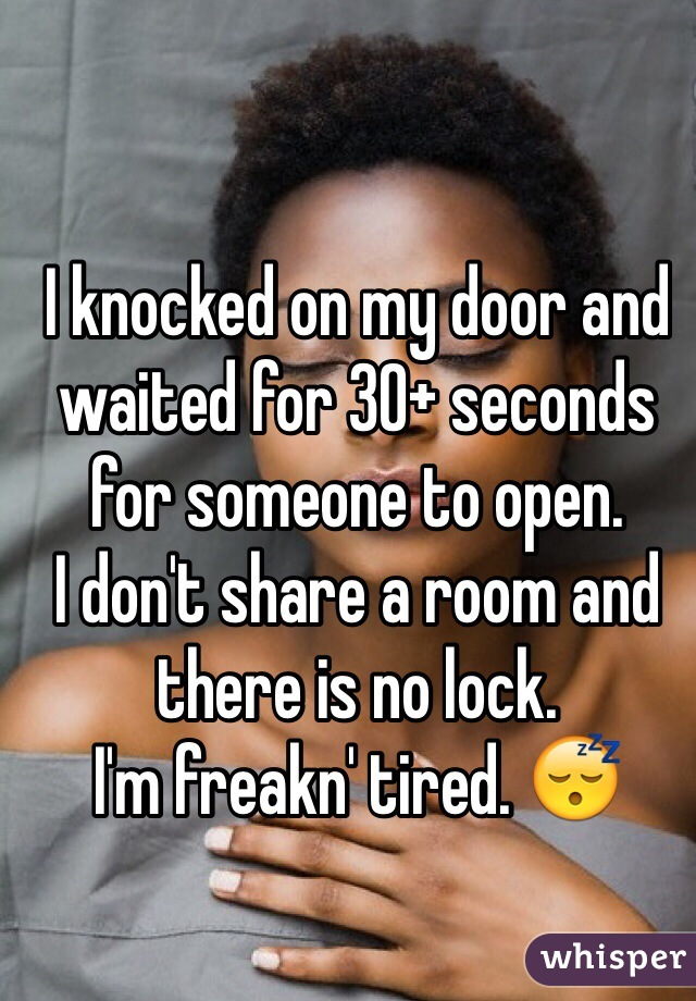 I knocked on my door and waited for 30+ seconds for someone to open.  I don't share a room and there is no lock. I'm freakn' tired. 😴