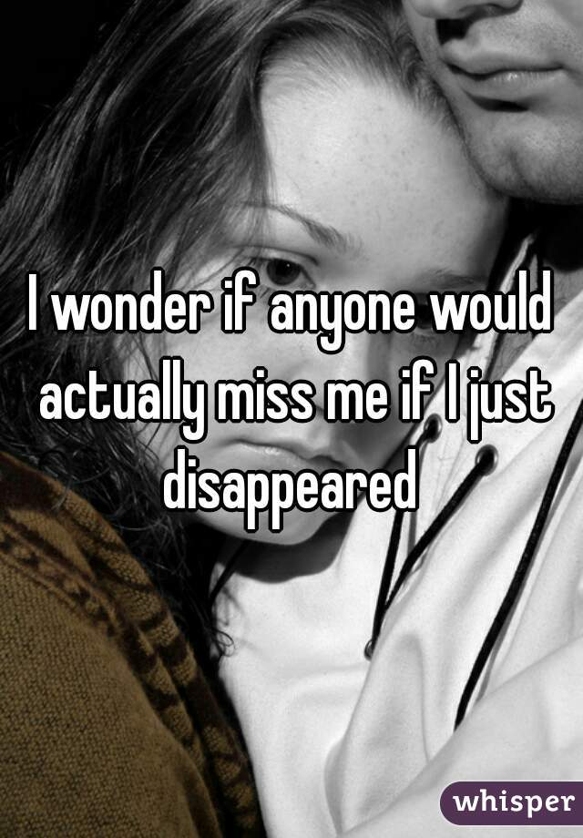 I wonder if anyone would actually miss me if I just disappeared