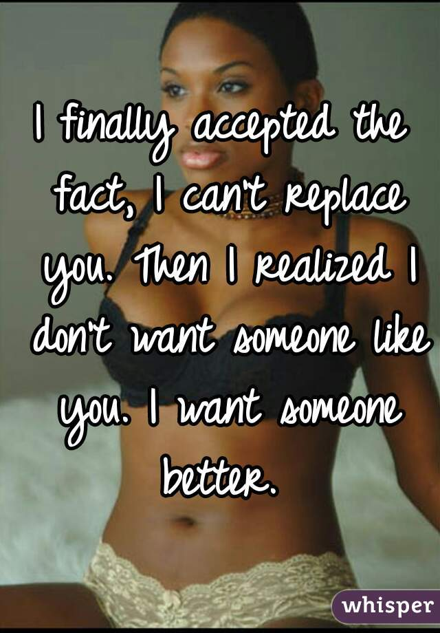 I finally accepted the fact, I can't replace you. Then I realized I don't want someone like you. I want someone better.