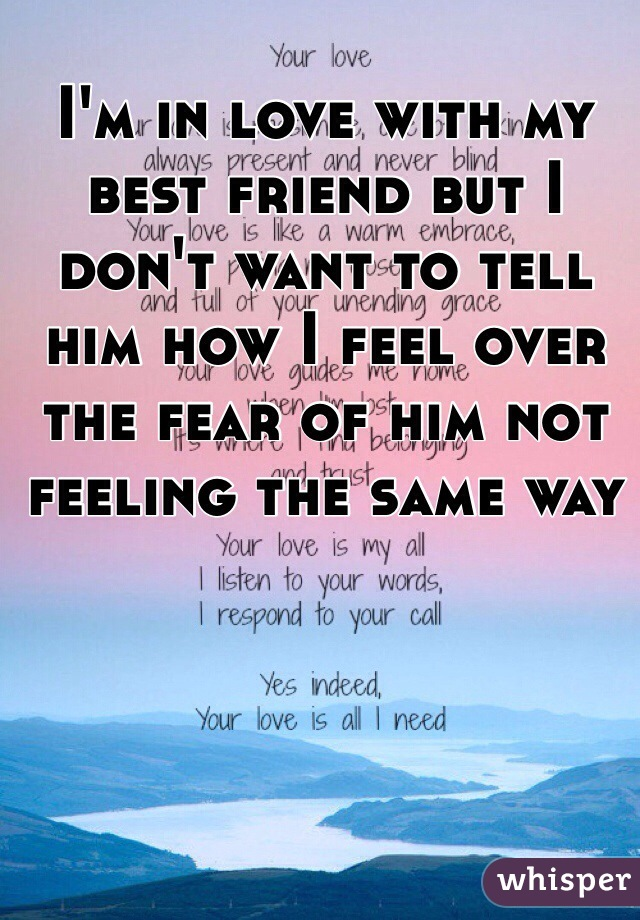 I'm in love with my best friend but I don't want to tell him how I feel over the fear of him not feeling the same way