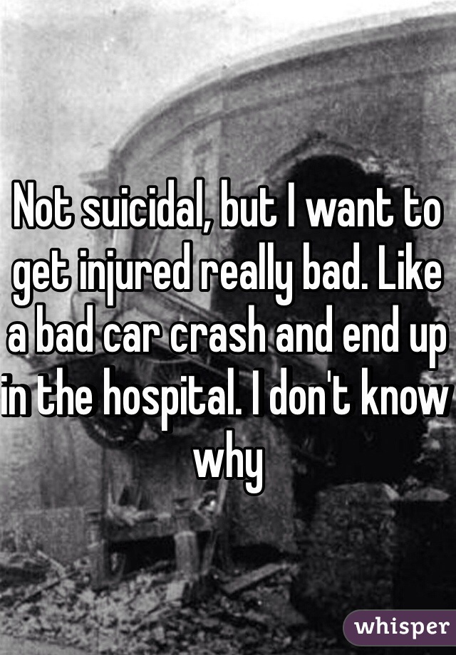 Not suicidal, but I want to get injured really bad. Like a bad car crash and end up in the hospital. I don't know why
