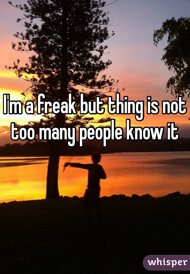 I'm a freak but thing is not too many people know it