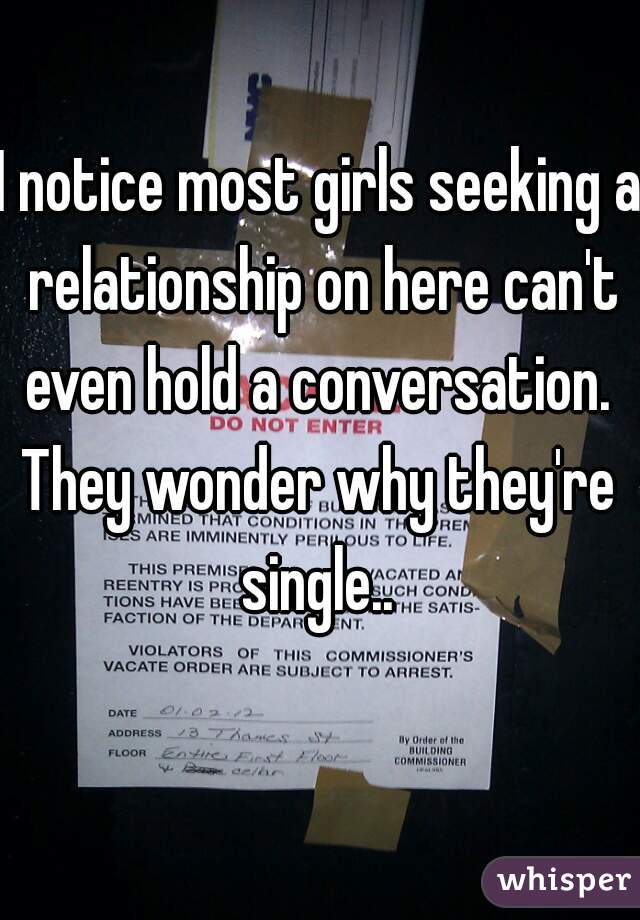 I notice most girls seeking a relationship on here can't even hold a conversation.   They wonder why they're single..