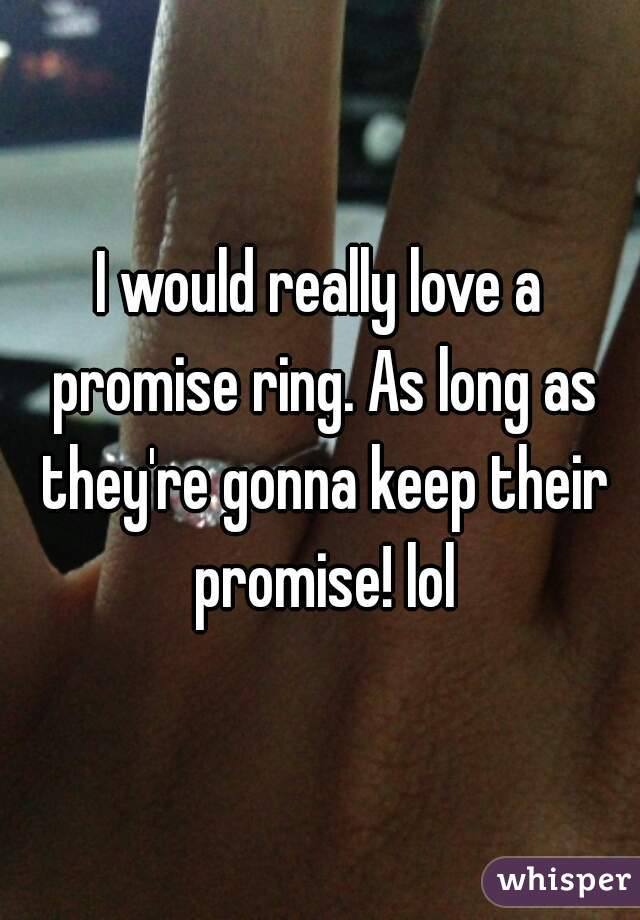 I would really love a promise ring. As long as they're gonna keep their promise! lol