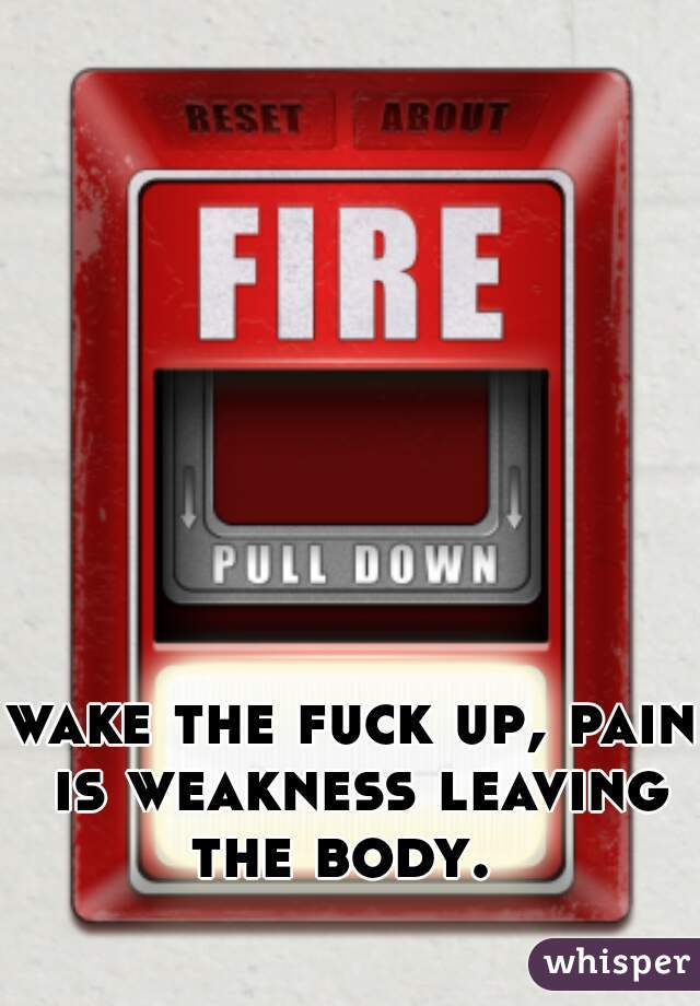 wake the fuck up, pain is weakness leaving the body.