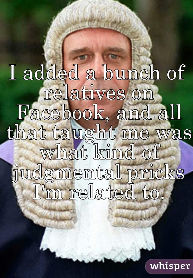 I added a bunch of relatives on Facebook, and all that taught me was what kind of judgmental pricks I'm related to.