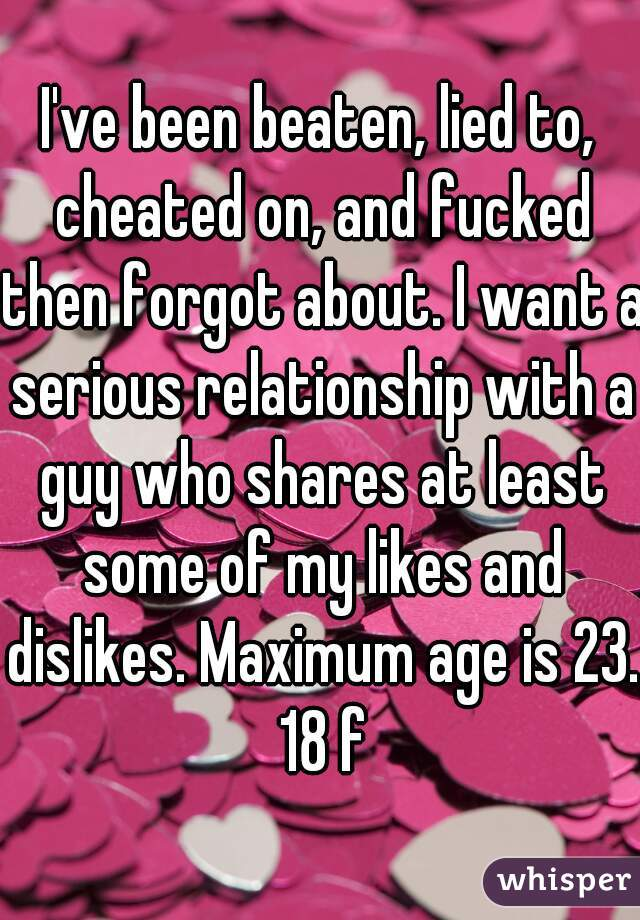 I've been beaten, lied to, cheated on, and fucked then forgot about. I want a serious relationship with a guy who shares at least some of my likes and dislikes. Maximum age is 23. 18 f