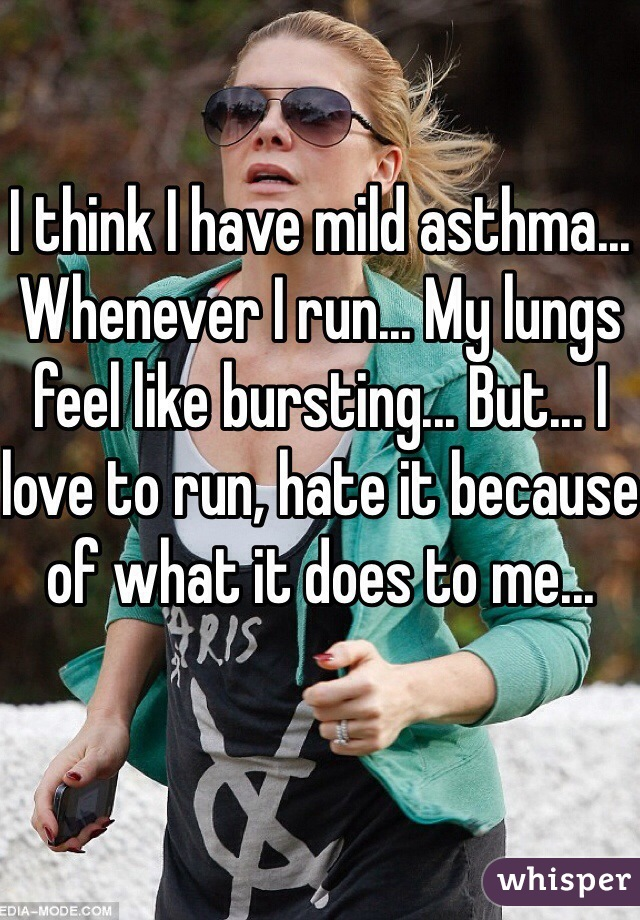 I think I have mild asthma... Whenever I run... My lungs feel like bursting... But... I love to run, hate it because of what it does to me...