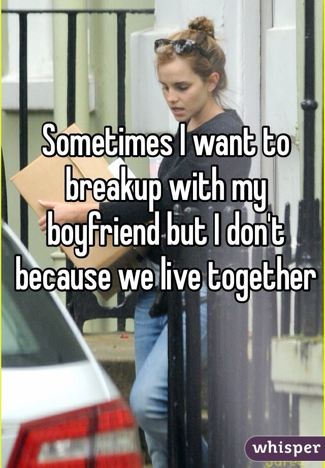 Sometimes I want to breakup with my boyfriend but I don't because we live together
