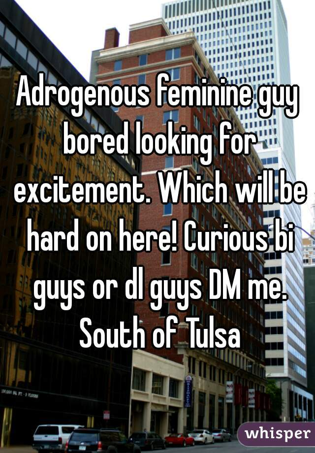 Adrogenous feminine guy bored looking for excitement. Which will be hard on here! Curious bi guys or dl guys DM me. South of Tulsa