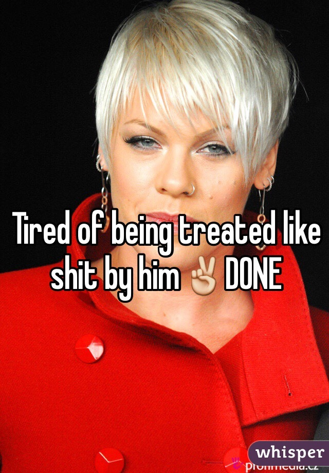 Tired of being treated like shit by him✌️DONE
