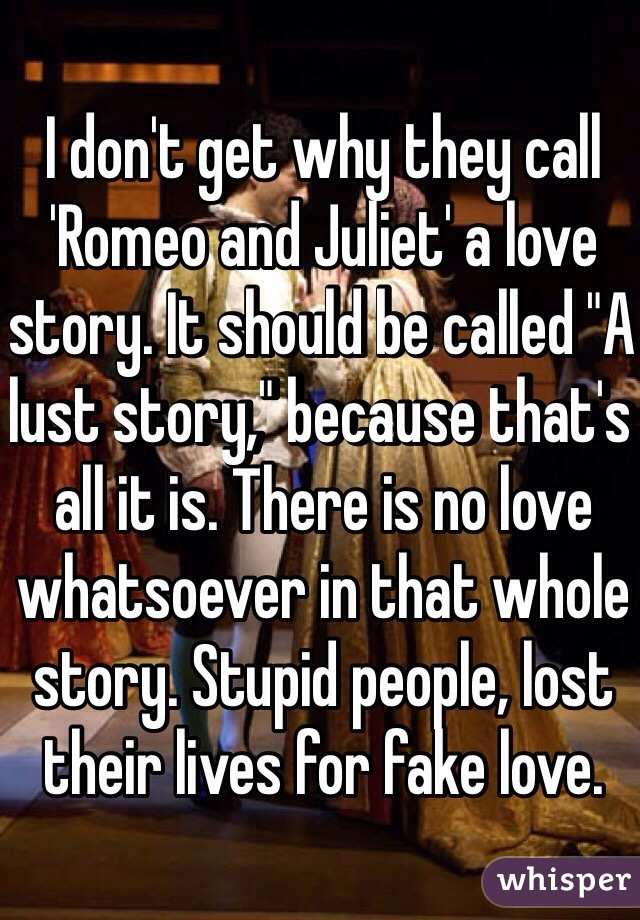 "I don't get why they call 'Romeo and Juliet' a love story. It should be called ""A lust story,"" because that's all it is. There is no love whatsoever in that whole story. Stupid people, lost their lives for fake love."