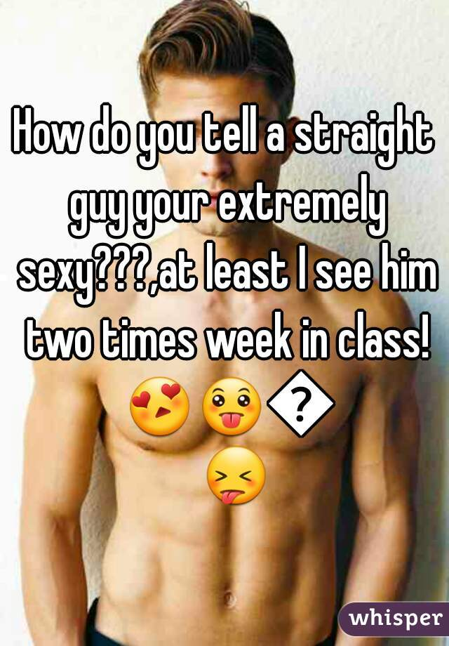 How do you tell a straight guy your extremely sexy???,at least I see him two times week in class! 😍😛😜😝
