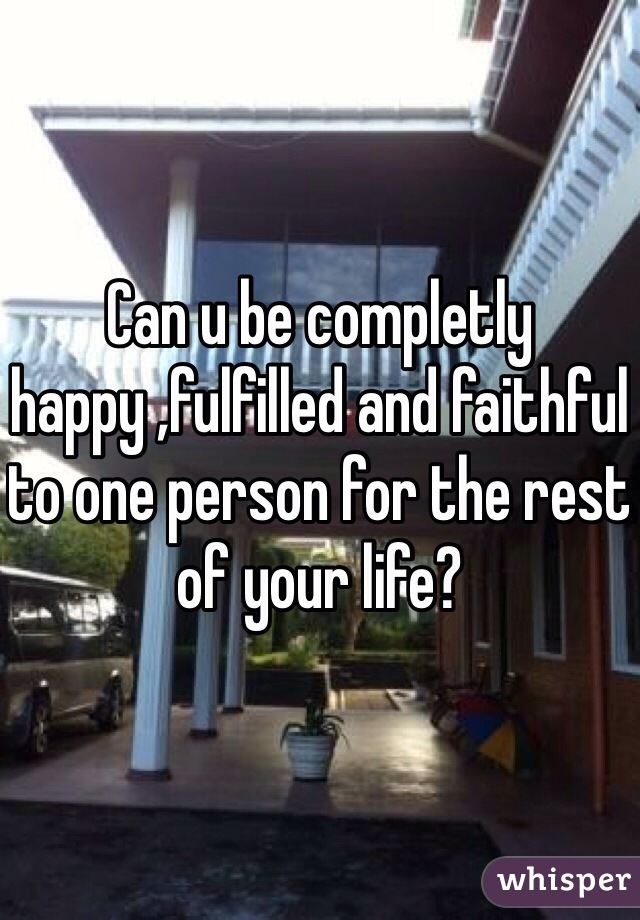 Can u be completly happy ,fulfilled and faithful to one person for the rest of your life?