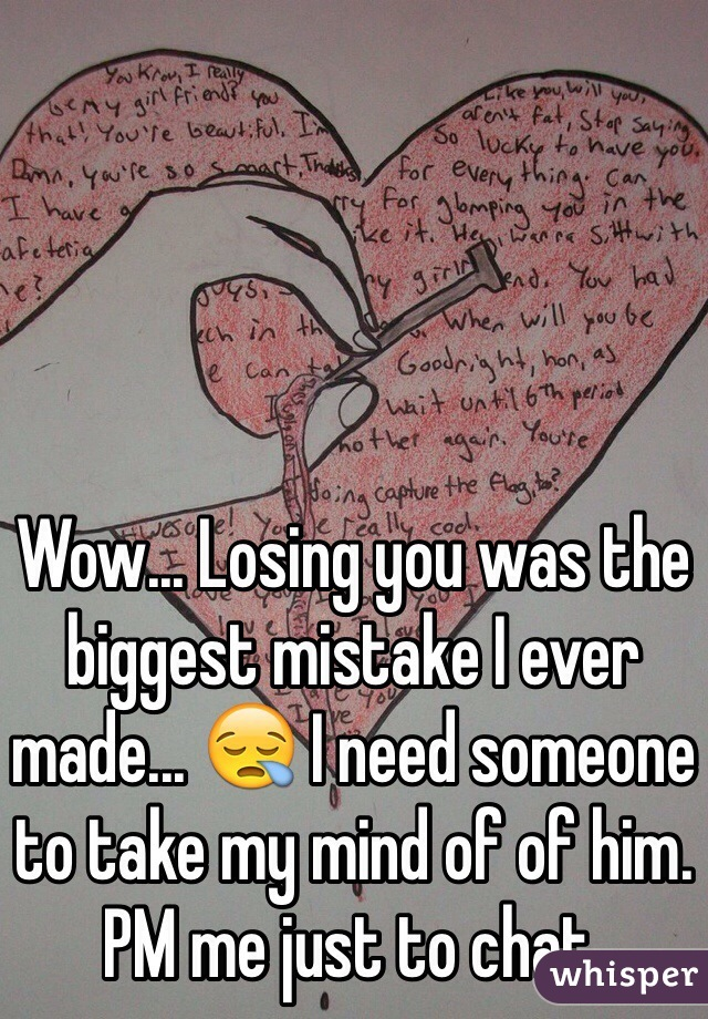 Wow... Losing you was the biggest mistake I ever made... 😪 I need someone to take my mind of of him. PM me just to chat.