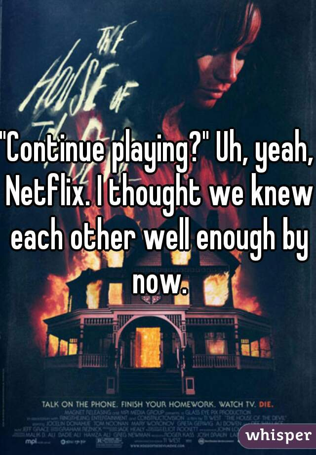 """Continue playing?"" Uh, yeah, Netflix. I thought we knew each other well enough by now."