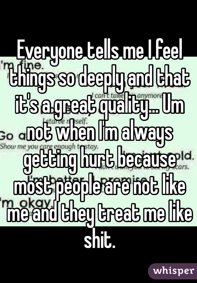Everyone tells me I feel things so deeply and that it's a great quality... Um not when I'm always getting hurt because most people are not like me and they treat me like shit.