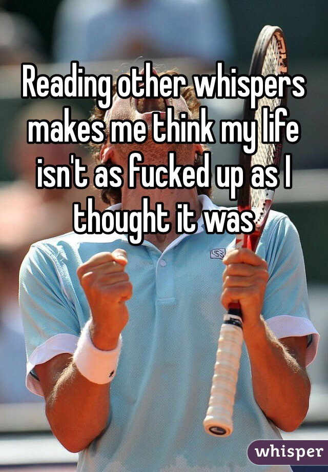 Reading other whispers makes me think my life isn't as fucked up as I thought it was